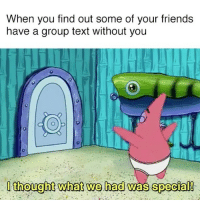 i thought we had something: When you find out some of your friends  have a group text without you  I thought what we had was special! i thought we had something