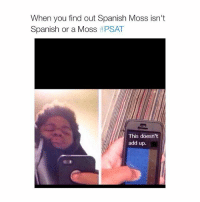 follow @psatof.2015 for more psat posts omg @psatof.2015: When you find out Spanish Moss isn't  Spanish or a Moss  t PSAT  This doesn't  add up. follow @psatof.2015 for more psat posts omg @psatof.2015