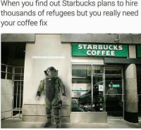 😂 Horrible! Pc: @tacticalsht: When you find out Starbucks plans to hire  thousands of refugees but you really need  your coffee fix  STARBUCKS  COFFEE  @thelastelcsssenniemen 😂 Horrible! Pc: @tacticalsht