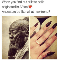 Africa, Be Like, and Memes: When you find out stiletto nails  originated in Africa  Ancestors be like: what new trend? Repost @africanstylediary Africans... setting trends since forever move9 move themove moveorginization westphiladelphia somethingsneverchange onthemove cornelwest mumiaabujamal hate5six philadelphia knowledgeispower blackpride blackpower blacklivesmatter unite panafricanrootsmove blackhistorymonth