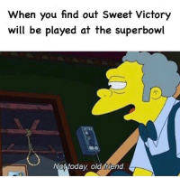 Superbowl, Old, and Friend: When you find out Sweet Victory  will be played at the superbowl  Not todav old friend So guys, we did it