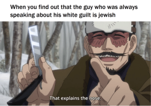 I hope this is allowed: When you find out that the guy who was always  speaking about his white guilt is jewish  That explains the nose I hope this is allowed