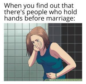 pictureworld:  I can't believe either: When you find out that  there's people who hold  hands before marriage:  wiki How to Throw up As Comfortably As Possible pictureworld:  I can't believe either