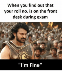 "Follow our new page - @sadcasm.co: When you find out that  your roll no. is on the front  desk during exam  ""I'm Fine"" Follow our new page - @sadcasm.co"