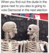 (MJ): When you find out the dude in the  grave next to you also is going to  vote Democrat in the next election  40  @ Millenniat Republicans (MJ)