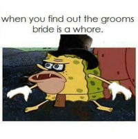 am I allowed to bring this back yet: when you find out the grooms  bride is a whore am I allowed to bring this back yet
