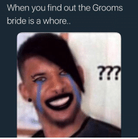 whore: When you find out the Grooms  bride is a whore.  ?77