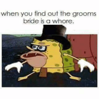 Are you kidding me...: when you find out the grooms  bride is a whore. Are you kidding me...