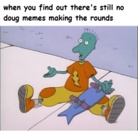 me irl: when you find out there's still no  doug memes making the rounds me irl