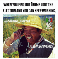 Hahaha 😂😂😂 Meme by @sepasanmemes & @meme_cartel: WHEN YOU FIND OUT TRUMPLOSTTHE  ELECTION AND YOU CAN KEEP WORKING  TEAM  a  eme Carte  EPASANMEMES Hahaha 😂😂😂 Meme by @sepasanmemes & @meme_cartel