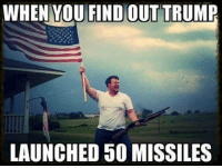 Murica.: WHEN YOU FIND OUT TRUMR  LAUNCHED 50 MISSILES Murica.