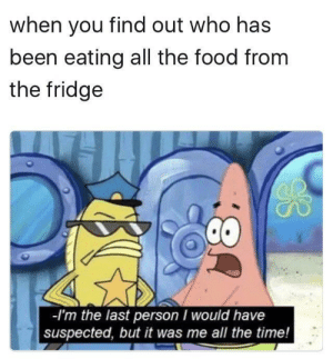 melonmemes:  It's the perfect crime!: when you find out who has  been eating all the food from  the fridge  -I'm the last person I would have  suspected, but it was me all the time! melonmemes:  It's the perfect crime!
