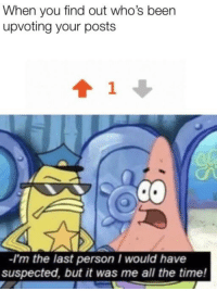 Crime, Time, and All The: When you find out who's been  upvoting your posts  1  -I'm the last person I would have  suspected, but it was me all the time! It's the perfect crime!