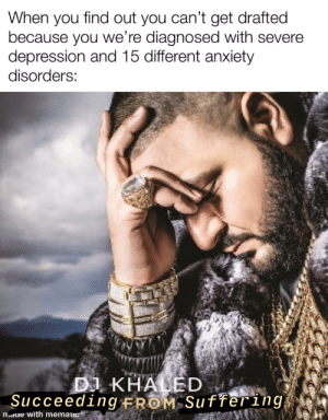 Good luck, soldiers, I'll be here supporting you while crying in my room: When you find out you can't get drafted  because you we're diagnosed with severe  depression and 15 different anxiety  disorders:  DJ KHALED  Succeeding FROM Suffering  m.aue with mematic Good luck, soldiers, I'll be here supporting you while crying in my room