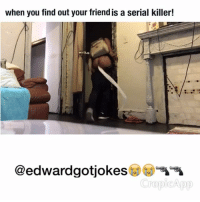 When you find out your friends a serial killer lmao you never know😭😭🔫🔫🍑 ➖➖➖➖➖➖➖➖➖➖➖➖➖➖➖➖➖ (LINK IN BIO FOR MUSIC)👆🏾👆🏾👆🏾👆🏾🔥🔥🔥 Tag 3 friends for a follow back 💯💯🔌🔌🏃🏿🏃🏿 vine vines viral lmao Philly funny jokes killer ratchet worldstar nochill schoolshooter laughs meekmill omg 🎥🎥: when you find out your friendis a serial killer!  @edwardgotjokes  ropi App When you find out your friends a serial killer lmao you never know😭😭🔫🔫🍑 ➖➖➖➖➖➖➖➖➖➖➖➖➖➖➖➖➖ (LINK IN BIO FOR MUSIC)👆🏾👆🏾👆🏾👆🏾🔥🔥🔥 Tag 3 friends for a follow back 💯💯🔌🔌🏃🏿🏃🏿 vine vines viral lmao Philly funny jokes killer ratchet worldstar nochill schoolshooter laughs meekmill omg 🎥🎥