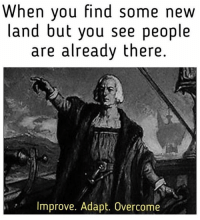 Memes, 🤖, and Columbus: When you find some new  land but you see people  are already there  Improve. Adapt. Overcome Columbus did nothing wrong.