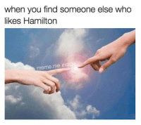 Meme, Memes, and 🤖: when you find someone else who  likes Hamilton  meme me insid Tag a friend who can relate
