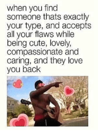 Cute, Love, and Memes: when you find  someone thats exactly  your type, and accepts  all your flaws while  being cute, lovely,  compassionate and  caring, and they love  you back https://t.co/dHJ2ocmQqz