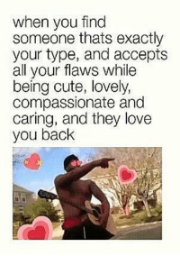 Cute, Love, and Never: when you find  someone thats exactly  your type, and accepts  all your flaws while  being cute, lovely,  compassionate and  caring, and they love  you back <p>I ain&rsquo;t never gon&rsquo; stop loving you</p>