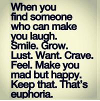 I have this 👆: When you  find someone  who can make  ou laugh.  mile. Grow.  Lust. Want Crave.  Feel. Make you  mad but happy.  Keep that. That's  euphoria. I have this 👆