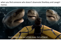 untapped meme goldmine: when you find someone who doesn't downvote Sharkboy and Lavagirl  memes  Don't take a bite out of him boys, he's a friend untapped meme goldmine