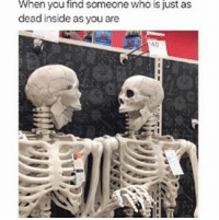 Memes, 🤖, and When You: When you find someone Who is just as  dead inside as you are Im . . . . . . . . .