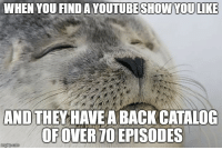 "Advice, Tumblr, and Animal: WHEN YOU FINDA YOUTUBESHOWYOULIKE  AND THEYHAVEA BACK CATALOG  OFOVER70EPISODES <p><a href=""http://advice-animal.tumblr.com/post/171266615634/how-many-more-am-i-going-to-watch-all-of-them"" class=""tumblr_blog"">advice-animal</a>:</p>  <blockquote><p>How many more am I going to watch? All of them.</p></blockquote>"