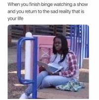 What is life?: When you finish binge watching a shovw  and you return to the sad reality that is  your life What is life?