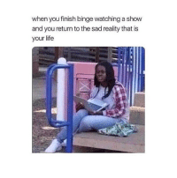 i need new shows ); comment some good ones: when you finish binge watching a show  and you return to the sad reality that is  your life i need new shows ); comment some good ones