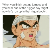 """Booty, Run, and Dank Memes: When you finish getting jumped and  you hear one of the niggas say """"Aight  now let's run up in that nigga booty"""" Oh, hell nah! Finna go SSJ like a mf!!!! 😂😂😂😂"""