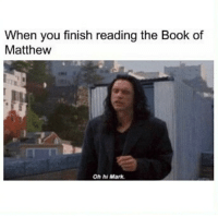oh hi mark: When you finish reading the Book of  Matthew  Oh hi Mark