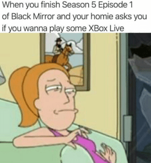 black mirror: When you finish Season 5 Episode 1  of Black Mirror and your homie asks you  if you wanna play some XBox Live