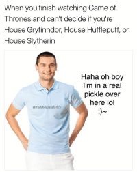 Game of Thrones, Lol, and Memes: When you finish watching Game of  Thrones and can't decide if you're  House Gryfinndor, House Hufflepuff, or  House Slytherin  Haha oh boy  I'm in a real  pickle over  here lol  @middleclassfancy I think I'll pick Hufflepuff just cuz I like the way it sounds lol 😜 123rf
