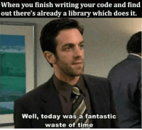 Library, Time, and Today: When you finish writing your code and find  out there's already a library which does it.  Well, today was a fantastic  waste of time At least it is something