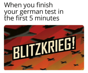 Well it worked at first….: When you finish  your german test in  the first 5 minutes  BLITZKRIEG! Well it worked at first….