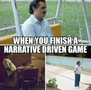 Every time: WHEN YOU FINISHA  NARRATIVE DRIVEN GAME Every time
