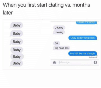 Ass, Dating, and Funny: When you first start dating vs. months  later  ause  funny  Baby  U funny  Looking  Baby  Okay daddy long neck  Baby  Gtf  Big head ass  Baby  You still like me though  Baby  Delivered  Baby  Message