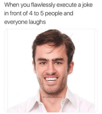 MeIRL, You, and Joke: When you flawlessly execute a joke  in front of 4 to 5 people and  everyone laughs  @middleclassfancy meirl