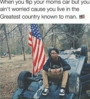 Still gonna get ur ass whooped.: When you flip your moms car but you  ain't worried cause you live in the  Greatest country known to man. Still gonna get ur ass whooped.