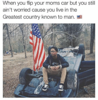 "Fun fact: I made this 3 years ago and thought to myself, ""this is a shit meme, I'm not even gonna put my watermark on it."" After I posted it, 3 years ago, it went VIRAL. LOL Just my luck eh?? 🇺🇸😂: When you flip your moms car but you stil  ain't worried cause you live in the  Greatest Country known to man. Fun fact: I made this 3 years ago and thought to myself, ""this is a shit meme, I'm not even gonna put my watermark on it."" After I posted it, 3 years ago, it went VIRAL. LOL Just my luck eh?? 🇺🇸😂"