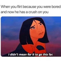 Bored, Crush, and Mean: When you flirt because you were bored  and now he has a crush on you  l didn't mean for it to go this far Oops, i did it again 🧟♀️