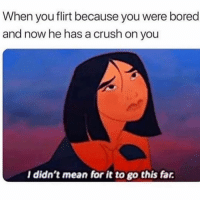 Bored, Crush, and Mean: When you flirt because you were bored  and now he has a crush on you  l didn't mean for it to go this far