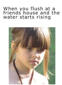 Friends, House, and Water: When you flush at a  friends house and the  water starts rising