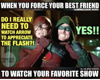 [Follow me at @blerd.vision] Everytime someone tells me they watch The Flash but now Arrow! 😡 - Aqualad -- arrow flash theflash thecw oliverqueen barryallen grantgustin stephenamell dc dccomics justiceleague batman superman meme memes lol: WHEN YOU FORCE YOUR BEST FRIEND  @JUSTICE.LEAGUE.MEMES  DO I REALLY  NEED TO  WATCH ARROW  TO APPRECIATE  THE FLASH?!  YES!!  IG   BLERD.VISION  TO WATCH YOUR FAVORITE SHOW [Follow me at @blerd.vision] Everytime someone tells me they watch The Flash but now Arrow! 😡 - Aqualad -- arrow flash theflash thecw oliverqueen barryallen grantgustin stephenamell dc dccomics justiceleague batman superman meme memes lol