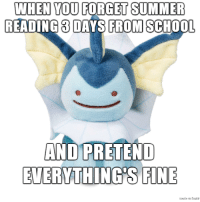 School Memes but Pokemon: WHEN YOU FORGET SUMMER  READING 3 DAYS FROM SCHOOL  AND PRETEND  EVERYTHING S FINE School Memes but Pokemon