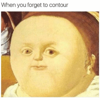 Funny, Girls, and Girl: When you forget to contour Get it? Because contouring makes a girls face look thinner and this persons face in this picture is fat? It's science people, simple science (@mytherapistsays)