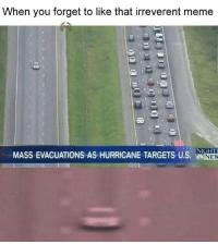 Meme, Memes, and Target: when you forget to like that irreverent meme  NIGHTI  MASS EVACUATIONS AS HURRICANE TARGETS US. NEW -Jayden