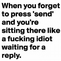 💯: When you forget  to press 'send'  and you're  sitting there like  a fucking idiot  waiting for a  reply. 💯