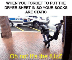 o fuzz: WHEN YOU FORGET TO PUT THE  DRYER SHEET IN SO YOUR SOCKS  ARE STATIC  POLIC  Oh nol It s the fUzZ o fuzz