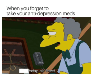 Dank, Memes, and Target: When you forget to  take your anti-depression meds  today old friend me_irl by an_hoho_mem MORE MEMES